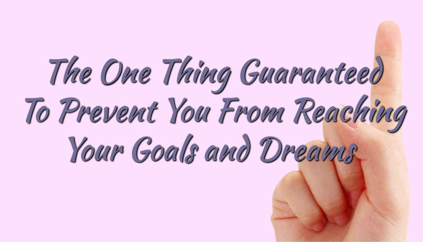 The One Thing Guaranteed to Prevent You from Reaching Your Goals and Dreams