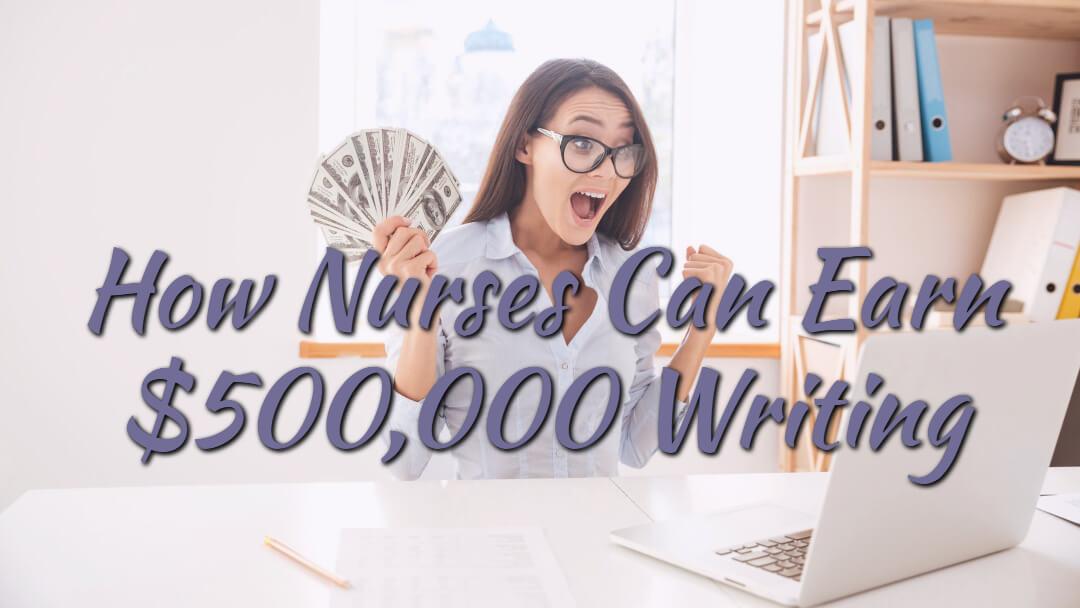 How Nurses Can Earn $500,000 Writing
