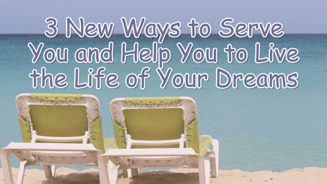 3 New Ways to Serve You and Help You to Live the Life of Your Dreams
